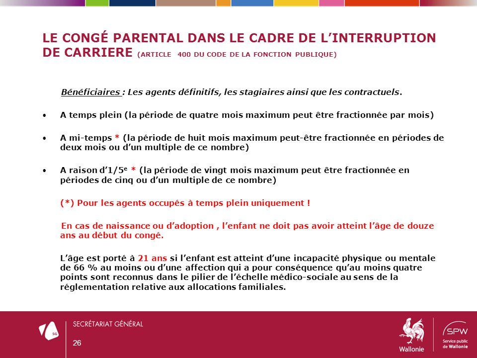 LE CONGÉ PARENTAL DANS LE CADRE DE L'INTERRUPTION DE CARRIERE (ARTICLE 400 DU CODE DE LA FONCTION PUBLIQUE) Bénéficiaires : Les agents définitifs, les