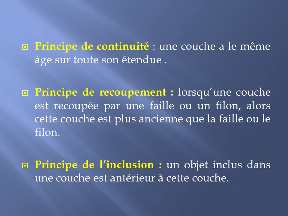  Principe de continuité : une couche a le même âge sur toute son étendue.  Principe de recoupement : lorsqu'une couche est recoupée par une faille o