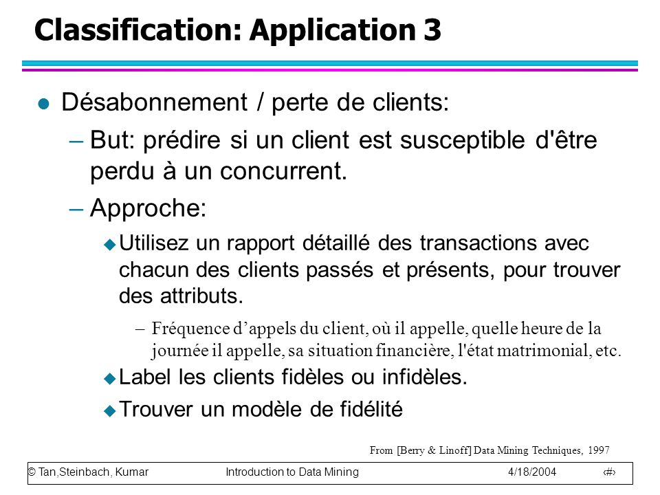© Tan,Steinbach, Kumar Introduction to Data Mining 4/18/2004 14 Classification: Application 3 l Désabonnement / perte de clients: –But: prédire si un
