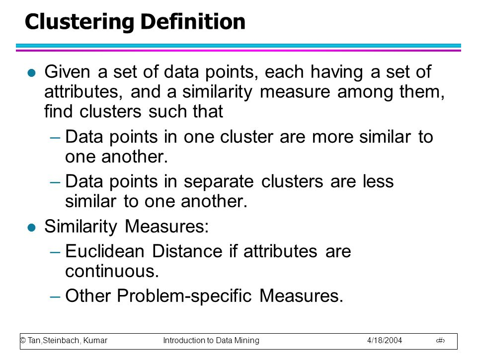 © Tan,Steinbach, Kumar Introduction to Data Mining 4/18/2004 17 Clustering Definition l Given a set of data points, each having a set of attributes, a