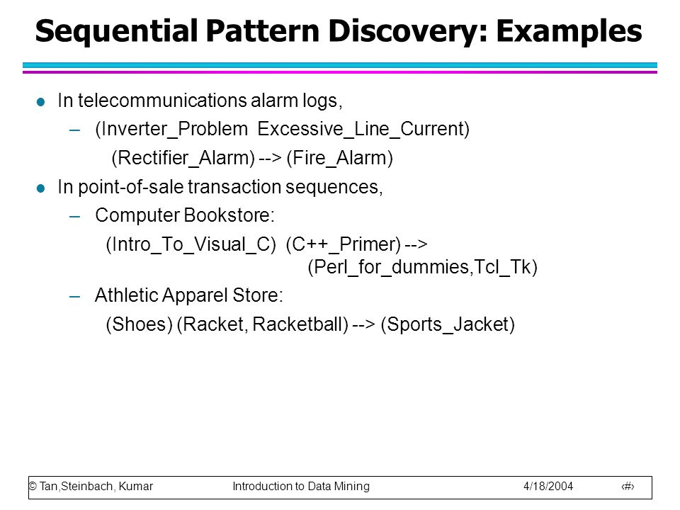 © Tan,Steinbach, Kumar Introduction to Data Mining 4/18/2004 28 Sequential Pattern Discovery: Examples l In telecommunications alarm logs, –(Inverter_
