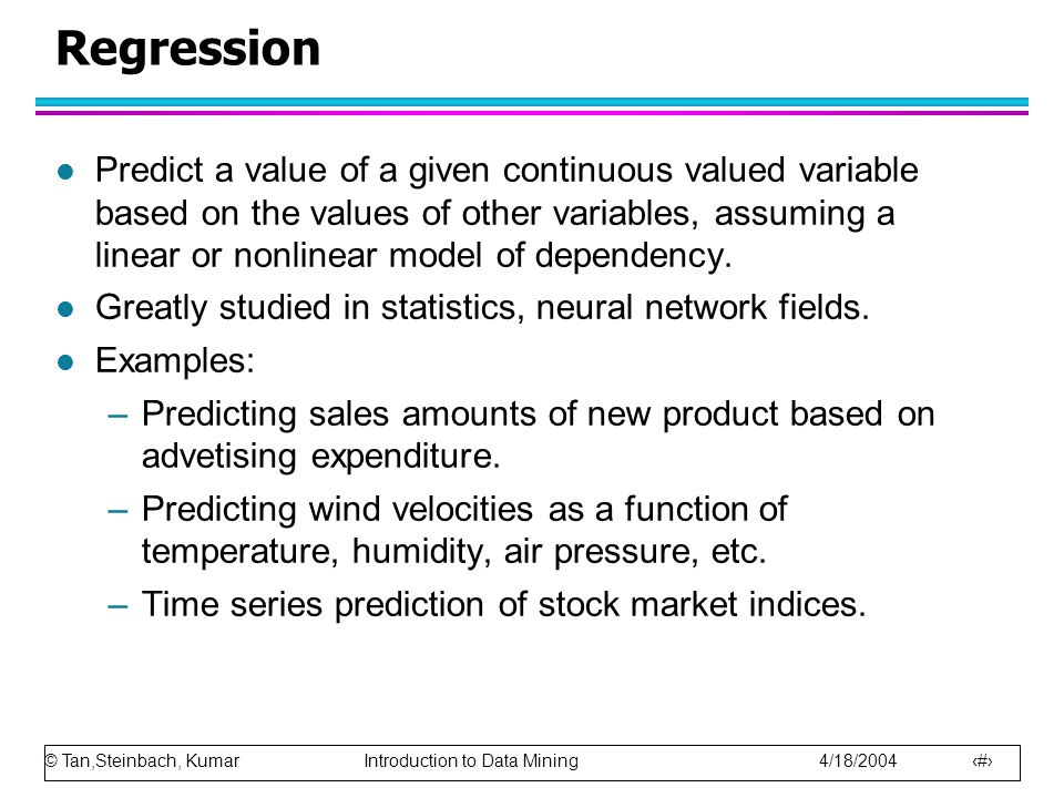 © Tan,Steinbach, Kumar Introduction to Data Mining 4/18/2004 29 Regression l Predict a value of a given continuous valued variable based on the values