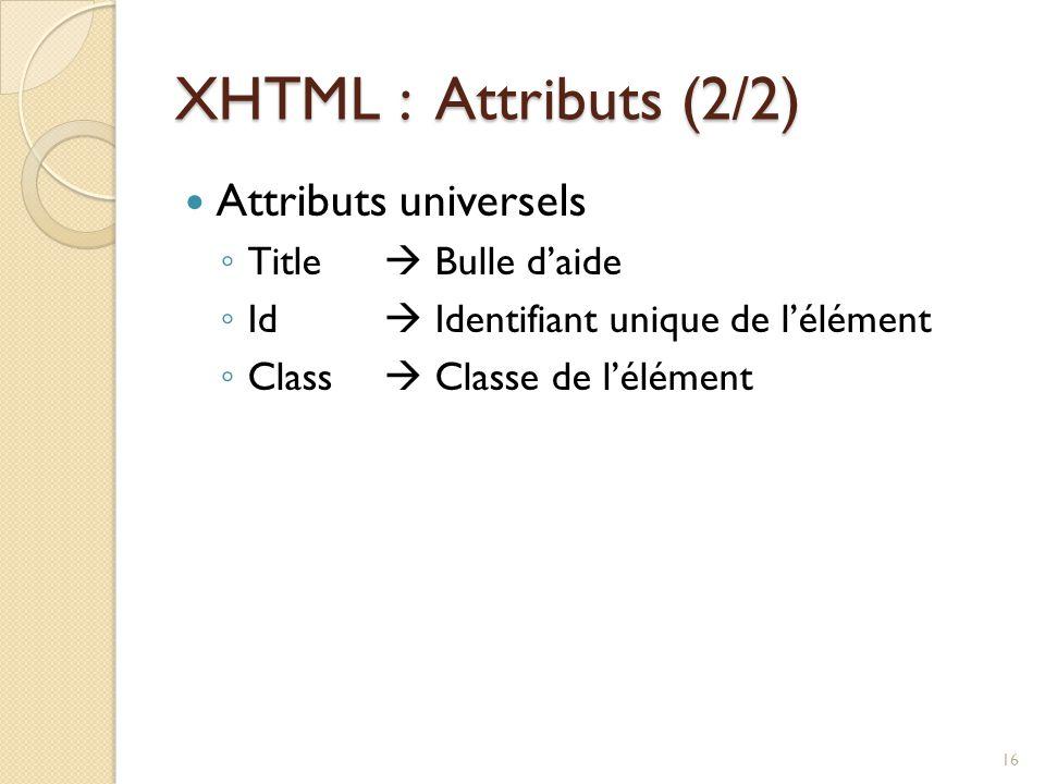 XHTML : Attributs (2/2) Attributs universels ◦ Title  Bulle d'aide ◦ Id  Identifiant unique de l'élément ◦ Class  Classe de l'élément 16