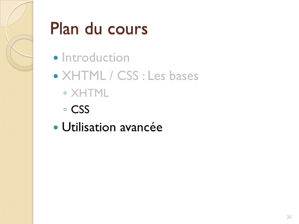 Plan du cours Introduction XHTML / CSS : Les bases ◦ XHTML ◦ CSS Utilisation avancée 30