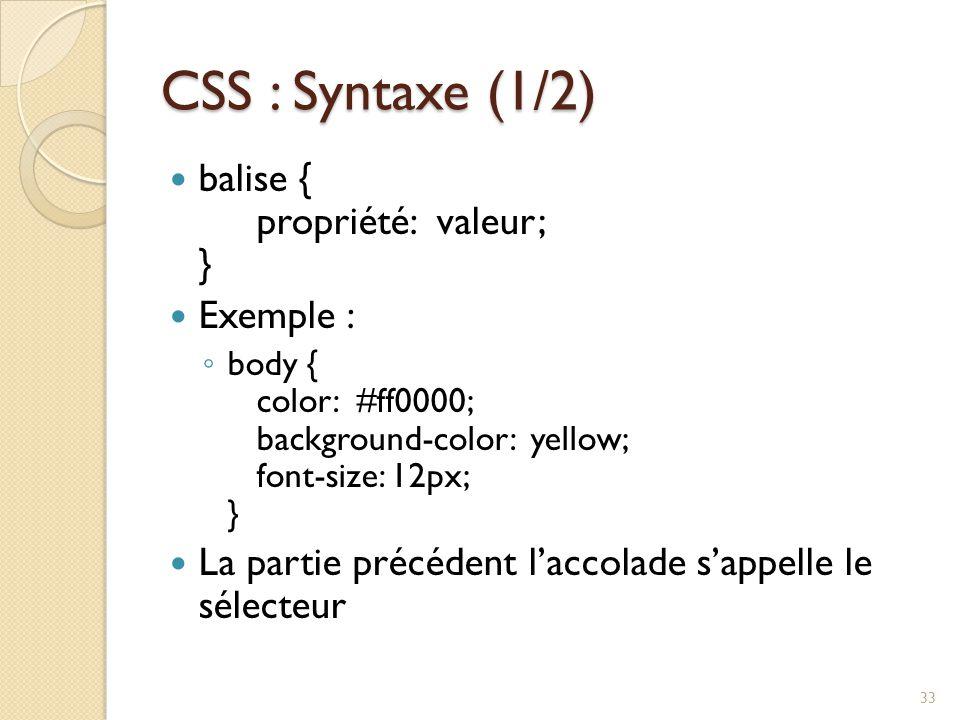 CSS : Syntaxe (1/2) balise { propriété: valeur; } Exemple : ◦ body { color: #ff0000; background-color: yellow; font-size: 12px; } La partie précédent