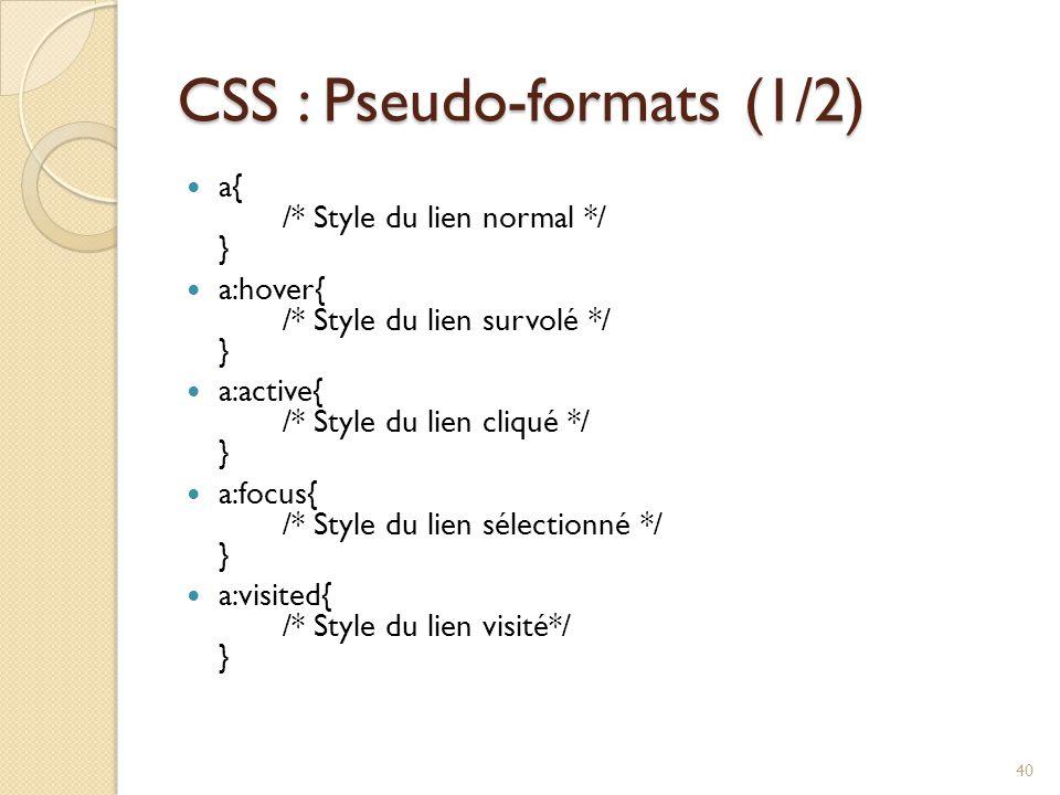CSS : Pseudo-formats (1/2) a{ /* Style du lien normal */ } a:hover{ /* Style du lien survolé */ } a:active{ /* Style du lien cliqué */ } a:focus{ /* Style du lien sélectionné */ } a:visited{ /* Style du lien visité*/ } 40