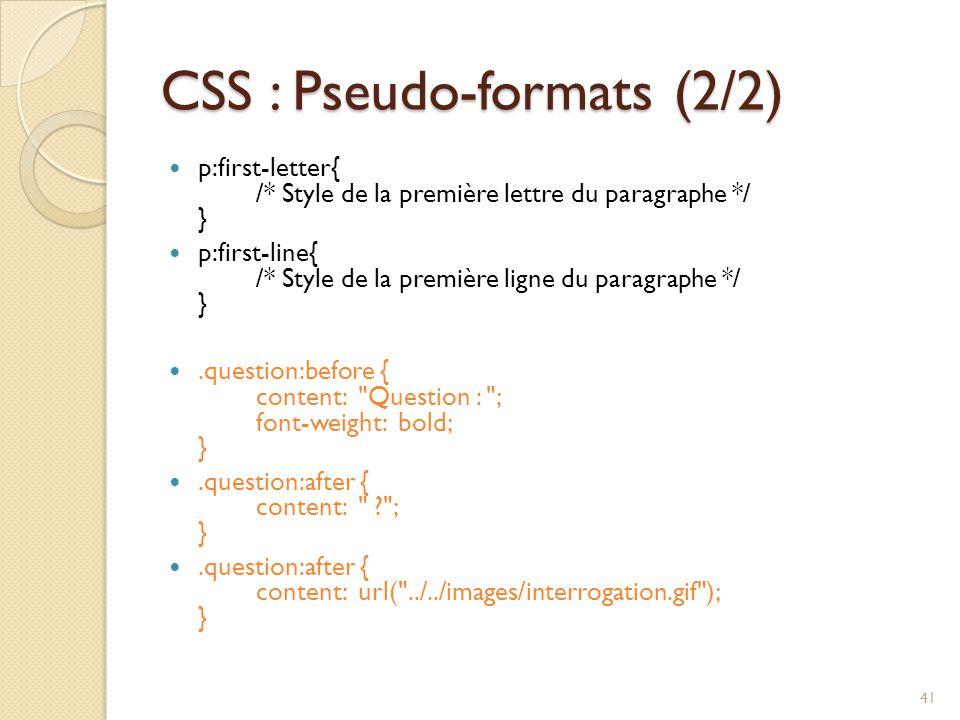 CSS : Pseudo-formats (2/2) p:first-letter{ /* Style de la première lettre du paragraphe */ } p:first-line{ /* Style de la première ligne du paragraphe */ }.question:before { content: Question : ; font-weight: bold; }.question:after { content: ? ; }.question:after { content: url( ../../images/interrogation.gif ); } 41