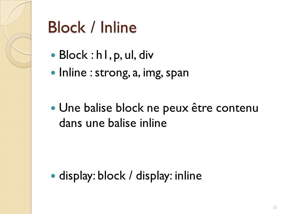 Block / Inline Block : h1, p, ul, div Inline : strong, a, img, span Une balise block ne peux être contenu dans une balise inline display: block / disp