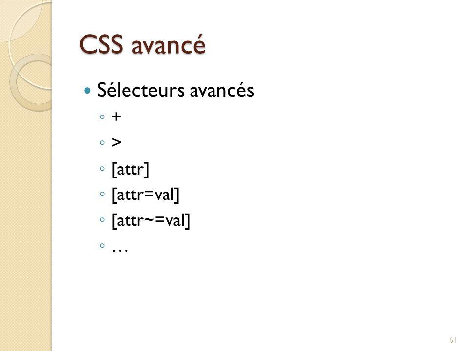CSS avancé Sélecteurs avancés ◦ + ◦ > ◦ [attr] ◦ [attr=val] ◦ [attr~=val] ◦ … 61