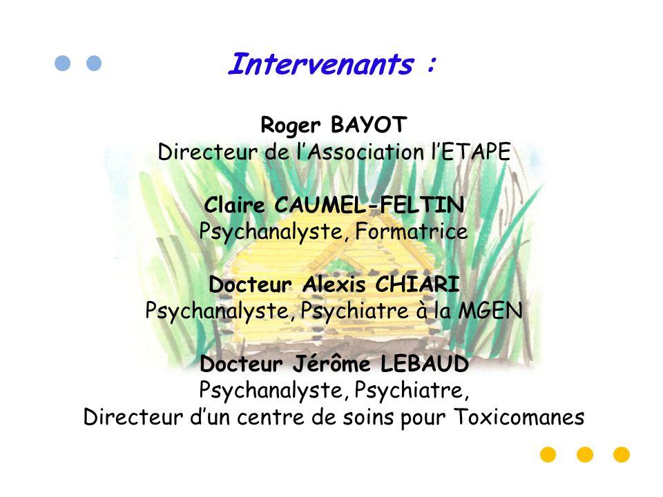 Intervenants : Roger BAYOT Directeur de l'Association l'ETAPE Claire CAUMEL-FELTIN Psychanalyste, Formatrice Docteur Alexis CHIARI Psychanalyste, Psychiatre à la MGEN Docteur Jérôme LEBAUD Psychanalyste, Psychiatre, Directeur d'un centre de soins pour Toxicomanes
