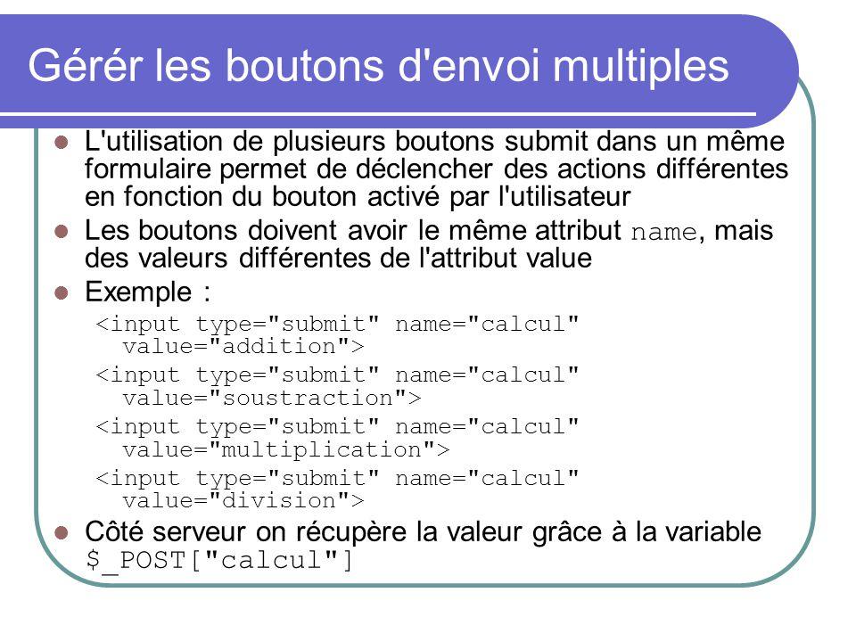 Gérér les boutons d'envoi multiples L'utilisation de plusieurs boutons submit dans un même formulaire permet de déclencher des actions différentes en