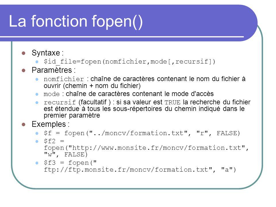 La fonction fopen() Syntaxe : $id_file=fopen(nomfichier,mode[,recursif]) Paramètres : nomfichier : chaîne de caractères contenant le nom du fichier à