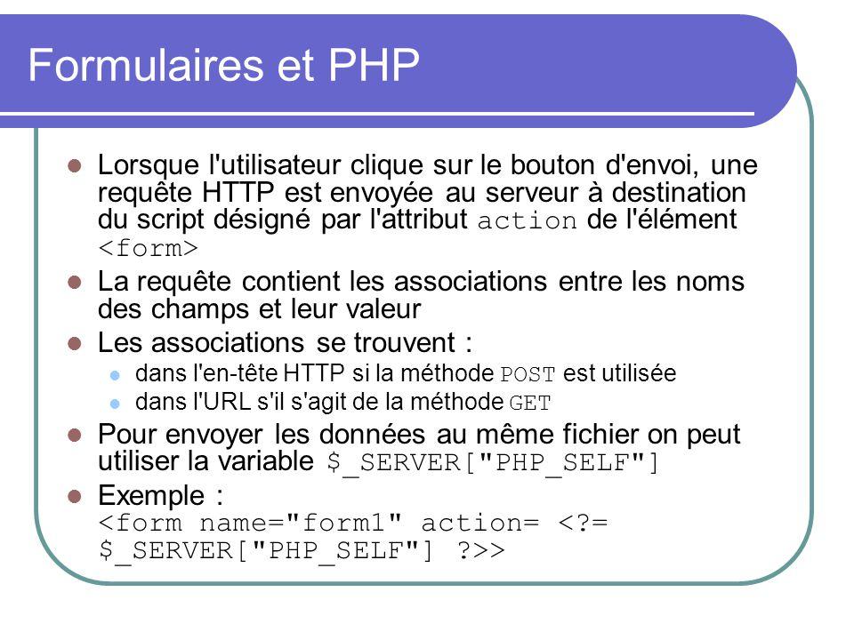 Formulaires et PHP Lorsque l'utilisateur clique sur le bouton d'envoi, une requête HTTP est envoyée au serveur à destination du script désigné par l'a
