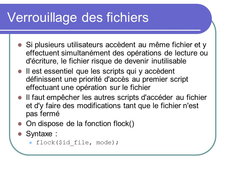 Verrouillage des fichiers Si plusieurs utilisateurs accèdent au même fichier et y effectuent simultanément des opérations de lecture ou d'écriture, le