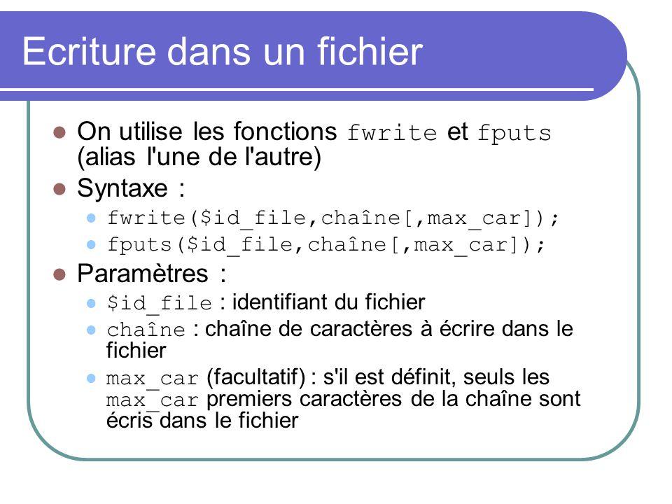 Ecriture dans un fichier On utilise les fonctions fwrite et fputs (alias l'une de l'autre) Syntaxe : fwrite($id_file,chaîne[,max_car]); fputs($id_file