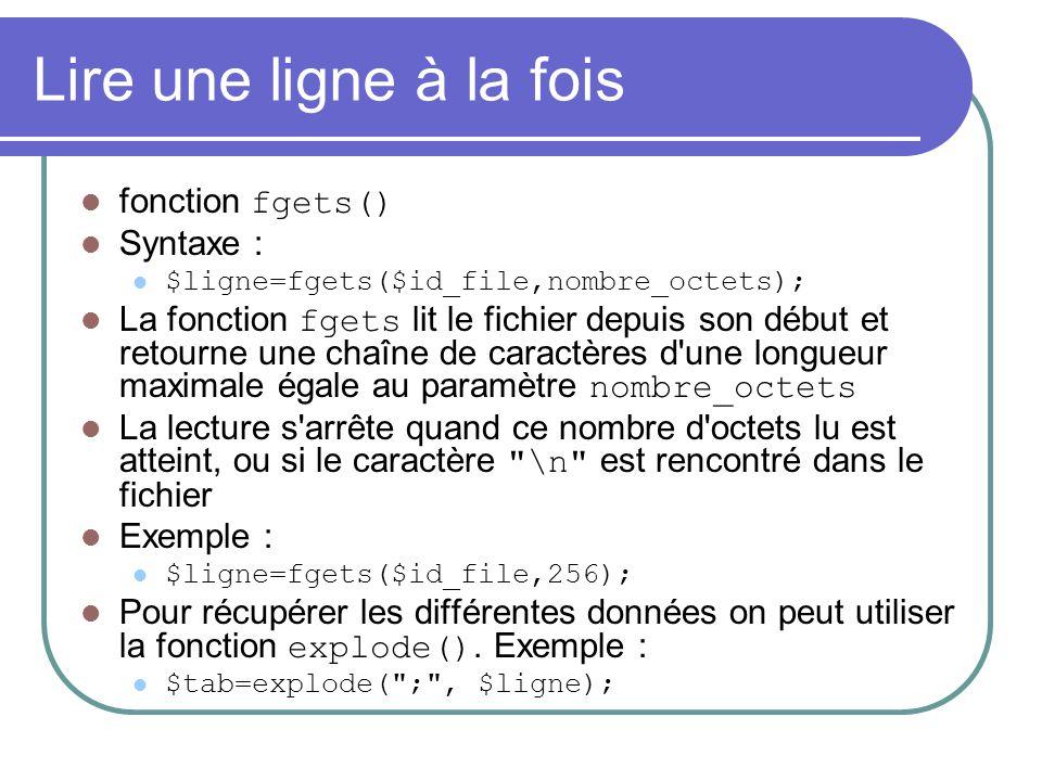 Lire une ligne à la fois fonction fgets() Syntaxe : $ligne=fgets($id_file,nombre_octets); La fonction fgets lit le fichier depuis son début et retourn