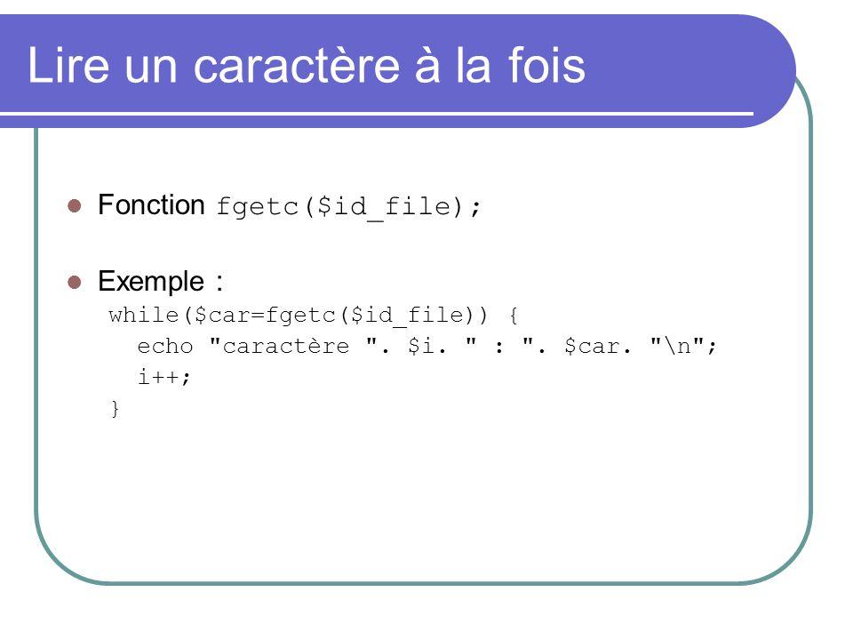 Lire un caractère à la fois Fonction fgetc($id_file); Exemple : while($car=fgetc($id_file)) { echo