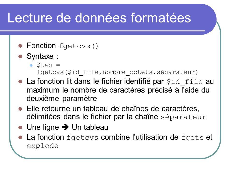 Lecture de données formatées Fonction fgetcvs() Syntaxe : $tab = fgetcvs($id_file,nombre_octets,séparateur) La fonction lit dans le fichier identifié
