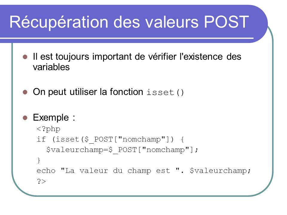 Récupération des valeurs POST Il est toujours important de vérifier l'existence des variables On peut utiliser la fonction isset() Exemple : <?php if