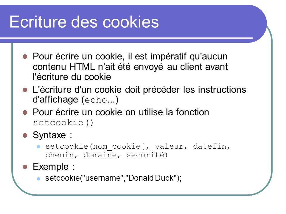 Ecriture des cookies Pour écrire un cookie, il est impératif qu'aucun contenu HTML n'ait été envoyé au client avant l'écriture du cookie L'écriture d'