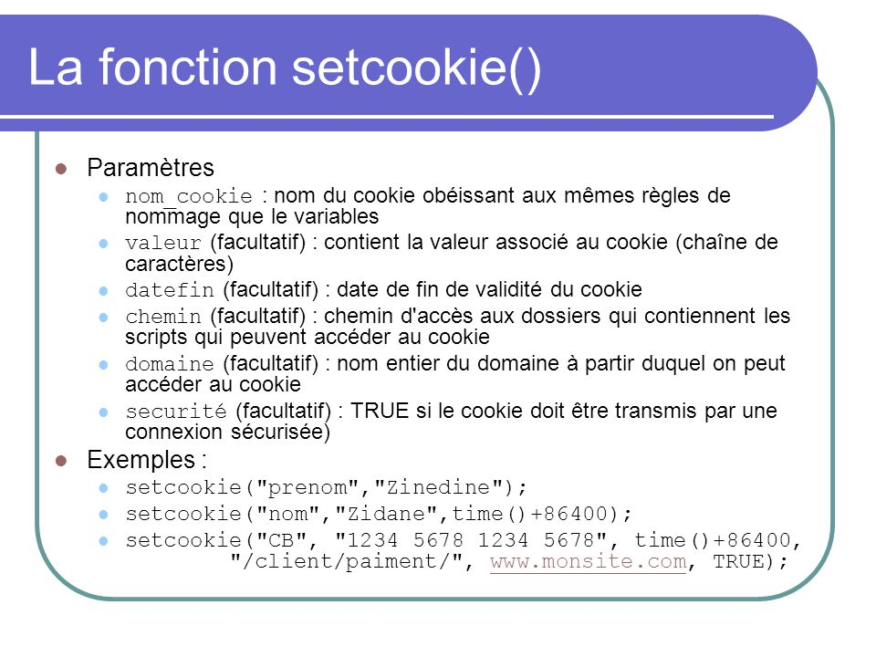 La fonction setcookie() Paramètres nom_cookie : nom du cookie obéissant aux mêmes règles de nommage que le variables valeur (facultatif) : contient la