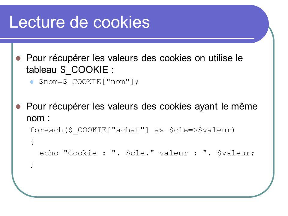 Lecture de cookies Pour récupérer les valeurs des cookies on utilise le tableau $_COOKIE : $nom=$_COOKIE[