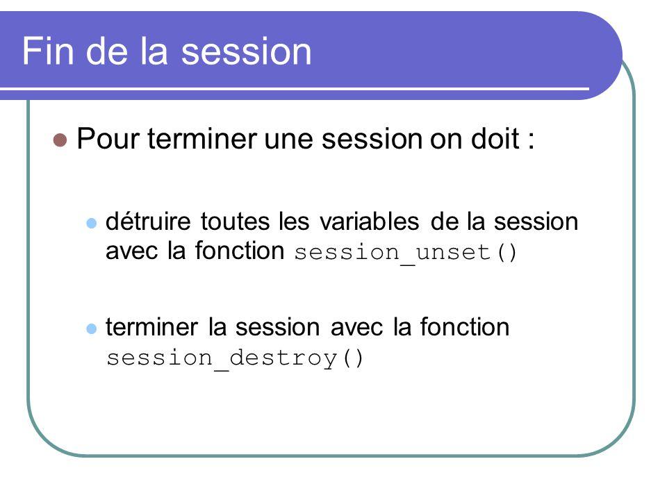 Fin de la session Pour terminer une session on doit : détruire toutes les variables de la session avec la fonction session_unset() terminer la session