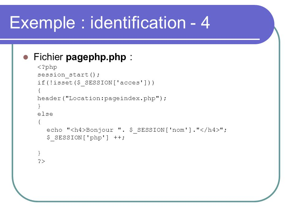 Exemple : identification - 4 Fichier pagephp.php : <?php session_start(); if(!isset($_SESSION['acces'])) { header(