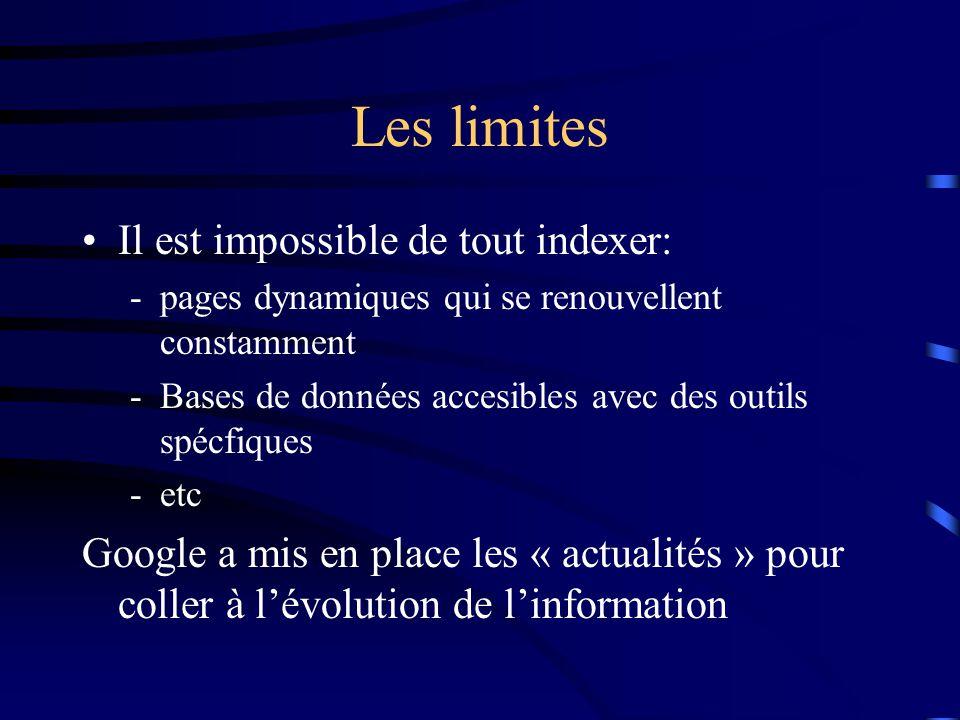 Les limites Il est impossible de tout indexer: -pages dynamiques qui se renouvellent constamment -Bases de données accesibles avec des outils spécfiques -etc Google a mis en place les « actualités » pour coller à l'évolution de l'information