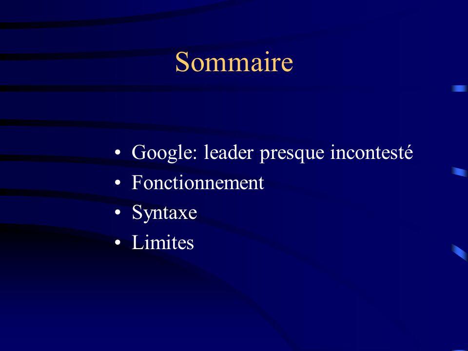 Sommaire Google: leader presque incontesté Fonctionnement Syntaxe Limites