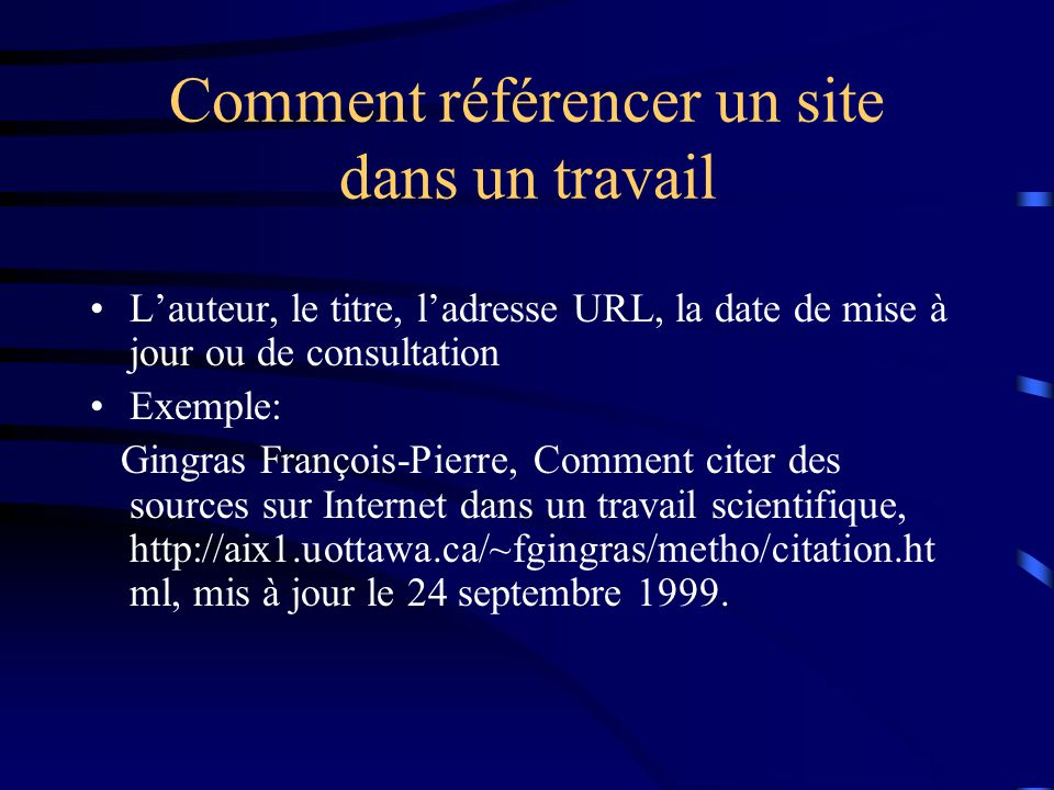 Comment référencer un site dans un travail L'auteur, le titre, l'adresse URL, la date de mise à jour ou de consultation Exemple: Gingras François-Pierre, Comment citer des sources sur Internet dans un travail scientifique, http://aix1.uottawa.ca/~fgingras/metho/citation.ht ml, mis à jour le 24 septembre 1999.