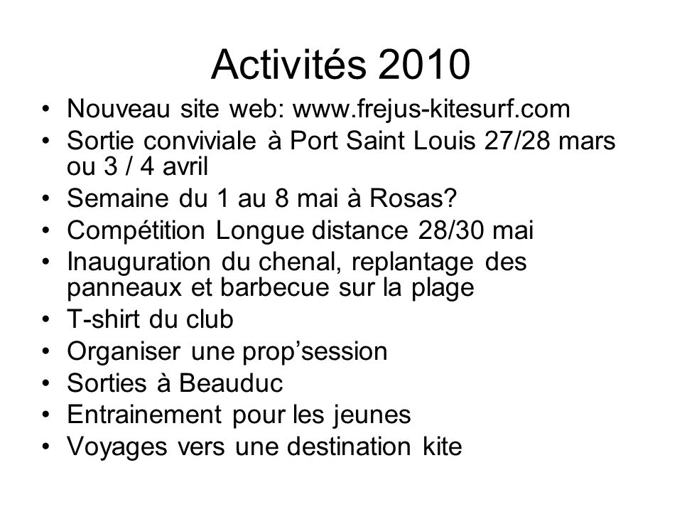 Activités 2010 Nouveau site web: www.frejus-kitesurf.com Sortie conviviale à Port Saint Louis 27/28 mars ou 3 / 4 avril Semaine du 1 au 8 mai à Rosas.