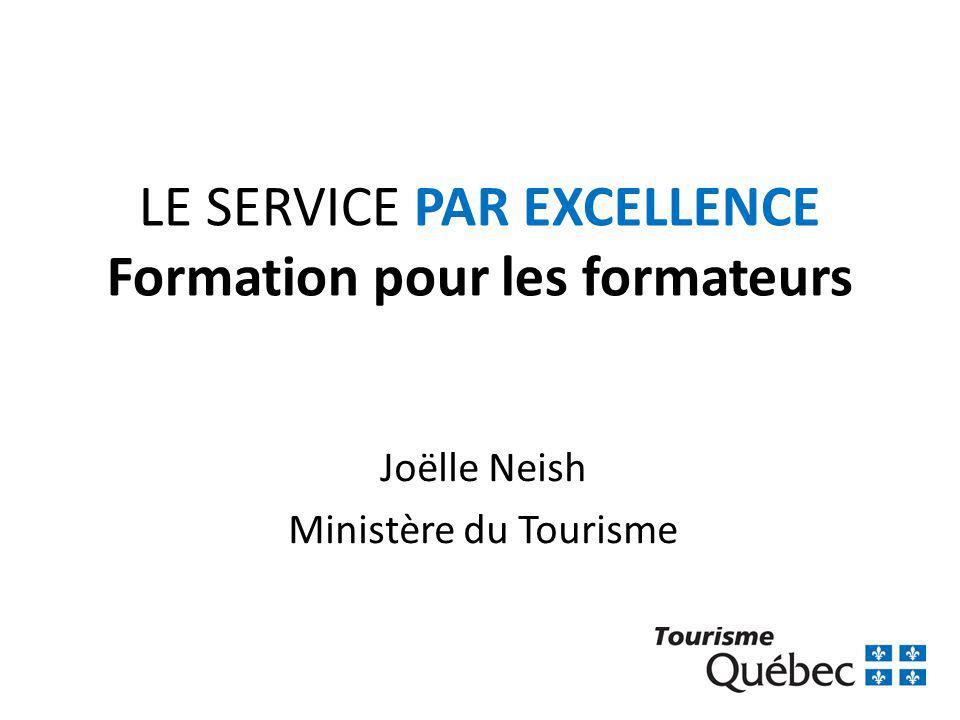 LE SERVICE PAR EXCELLENCE Formation pour les formateurs Joëlle Neish Ministère du Tourisme