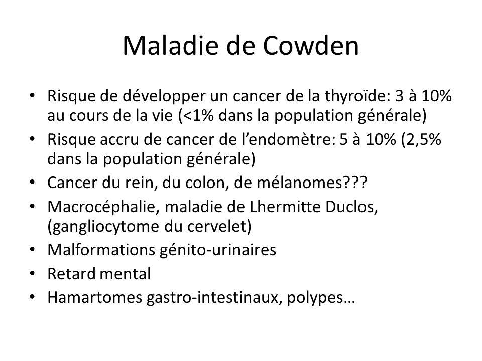Maladie de Cowden Risque de développer un cancer de la thyroïde: 3 à 10% au cours de la vie (<1% dans la population générale) Risque accru de cancer d