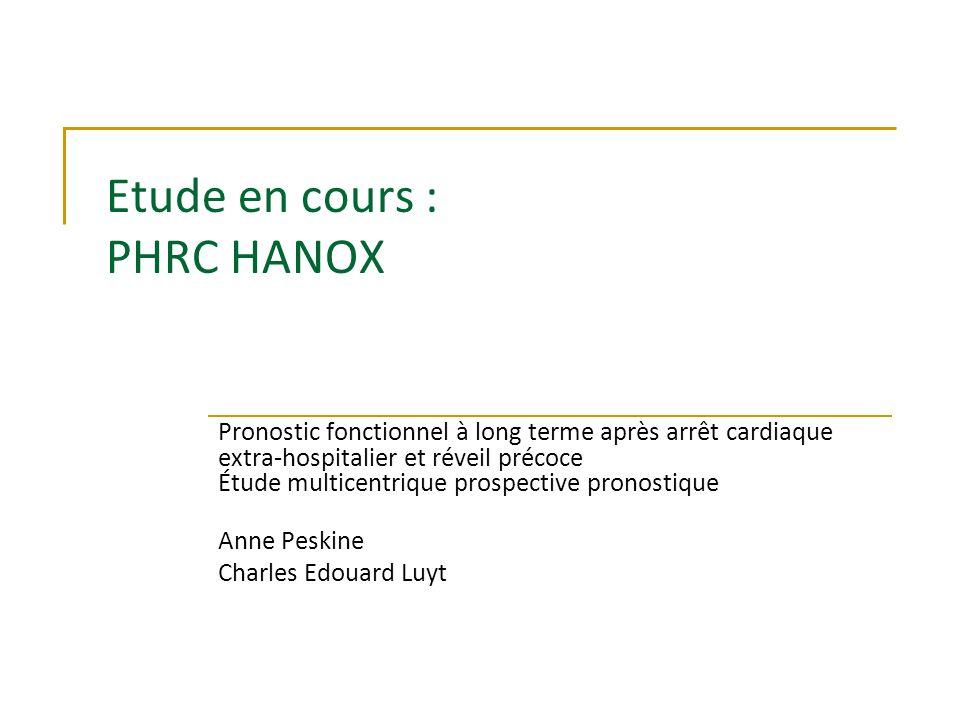 Etude en cours : PHRC HANOX Pronostic fonctionnel à long terme après arrêt cardiaque extra-hospitalier et réveil précoce Étude multicentrique prospective pronostique Anne Peskine Charles Edouard Luyt