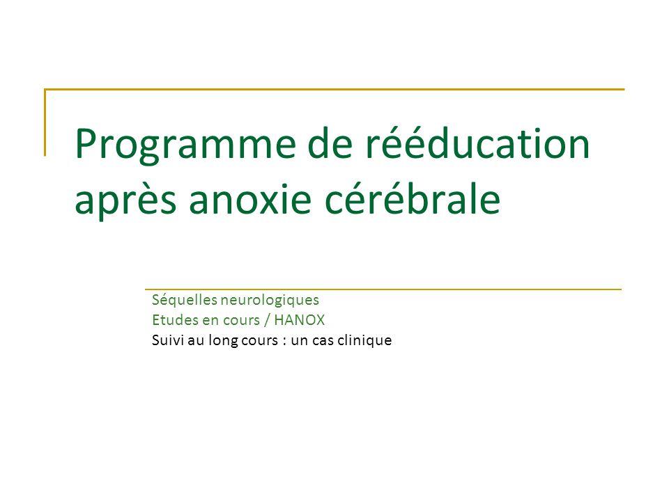 Programme de rééducation après anoxie cérébrale Séquelles neurologiques Etudes en cours / HANOX Suivi au long cours : un cas clinique