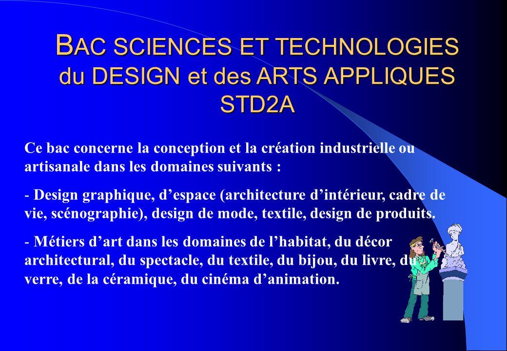 B AC SCIENCES ET TECHNOLOGIES du DESIGN et des ARTS APPLIQUES STD2A Ce bac concerne la conception et la création industrielle ou artisanale dans les d