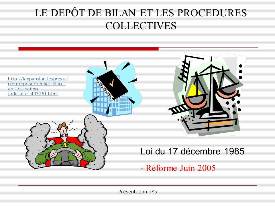 Présentation n°5 LE DEPÔT DE BILAN ET LES PROCEDURES COLLECTIVES Loi du 17 décembre 1985 - Réforme Juin 2005 http://lexpansion.lexpress.f r/entreprise/heuliez-place- en-liquidation- judiciaire_403761.html
