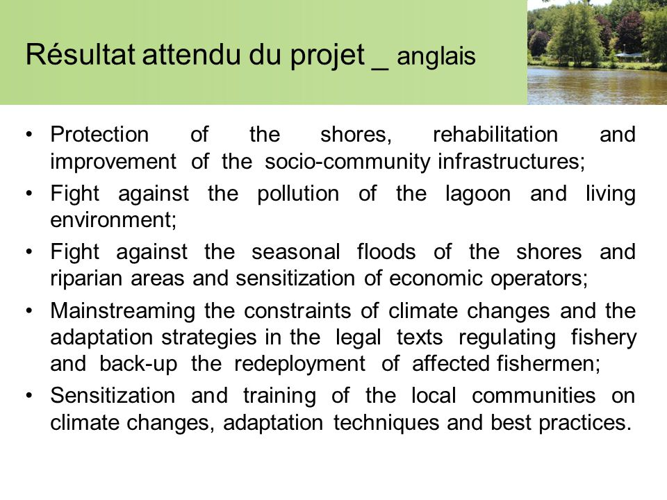 Résultat attendu du projet _ anglais Protection of the shores, rehabilitation and improvement of the socio-community infrastructures; Fight against the pollution of the lagoon and living environment; Fight against the seasonal floods of the shores and riparian areas and sensitization of economic operators; Mainstreaming the constraints of climate changes and the adaptation strategies in the legal texts regulating fishery and back-up the redeployment of affected fishermen; Sensitization and training of the local communities on climate changes, adaptation techniques and best practices.