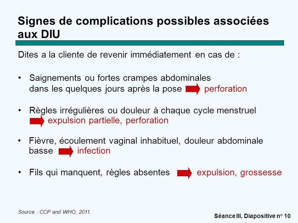 Séance III, Diapositive n o 10 Signes de complications possibles associées aux DIU Dites a la cliente de revenir immédiatement en cas de : Saignements