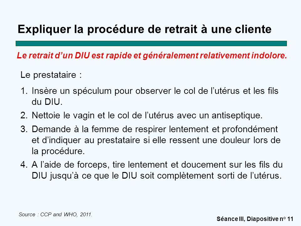 Séance III, Diapositive n o 11 Expliquer la procédure de retrait à une cliente Le prestataire : 1.Insère un spéculum pour observer le col de l'utérus