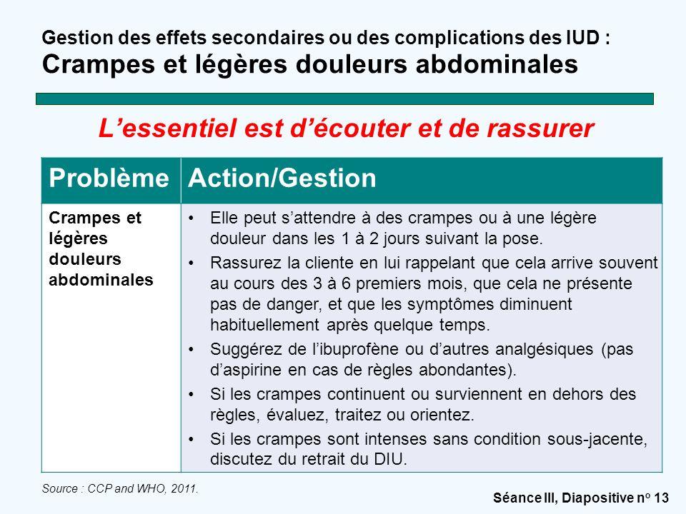 Séance III, Diapositive n o 13 Gestion des effets secondaires ou des complications des IUD : Crampes et légères douleurs abdominales L'essentiel est d
