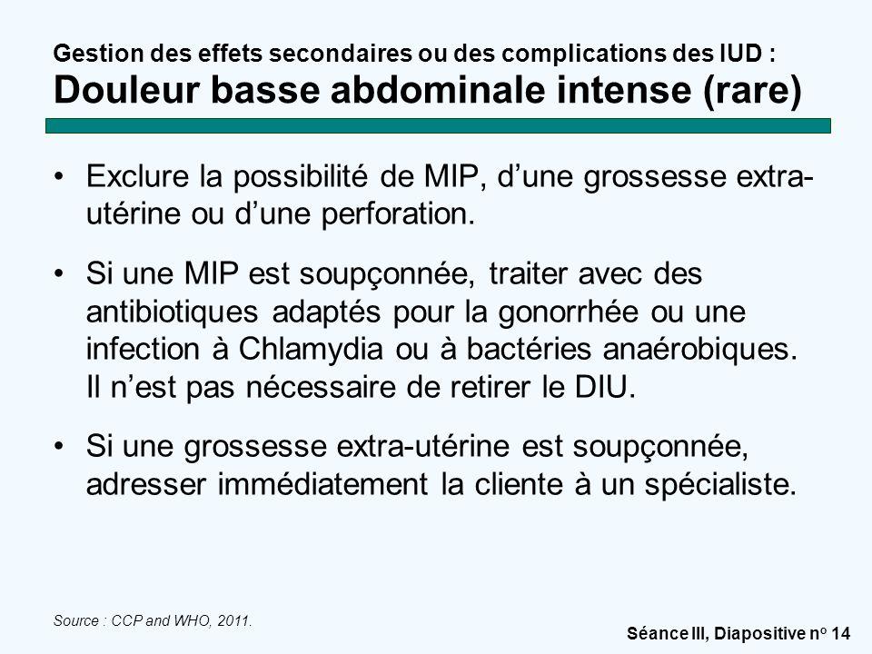 Séance III, Diapositive n o 14 Gestion des effets secondaires ou des complications des IUD : Douleur basse abdominale intense (rare) Exclure la possib