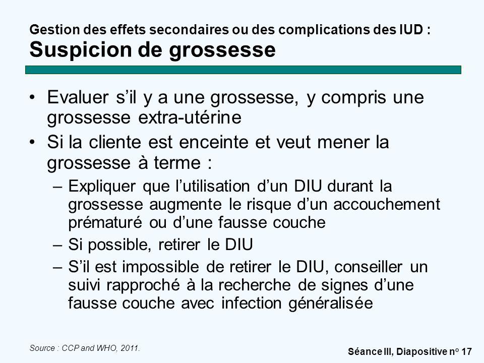 Séance III, Diapositive n o 17 Gestion des effets secondaires ou des complications des IUD : Suspicion de grossesse Evaluer s'il y a une grossesse, y