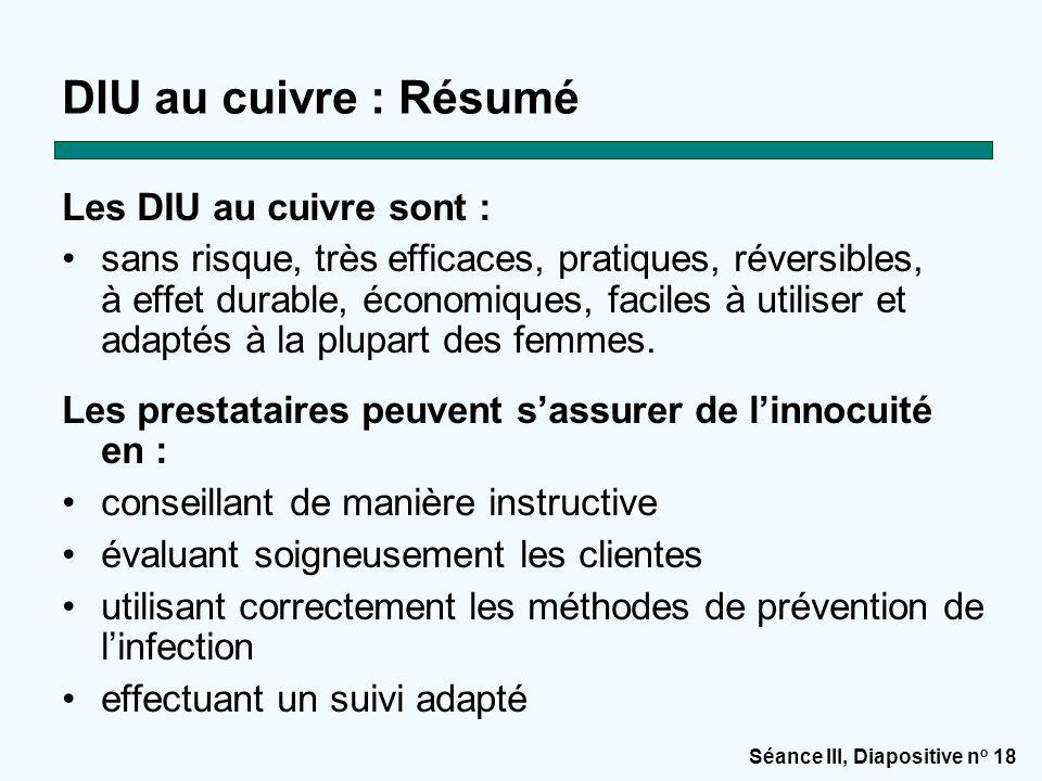 Séance III, Diapositive n o 18 DIU au cuivre : Résumé Les DIU au cuivre sont : sans risque, très efficaces, pratiques, réversibles, à effet durable, é