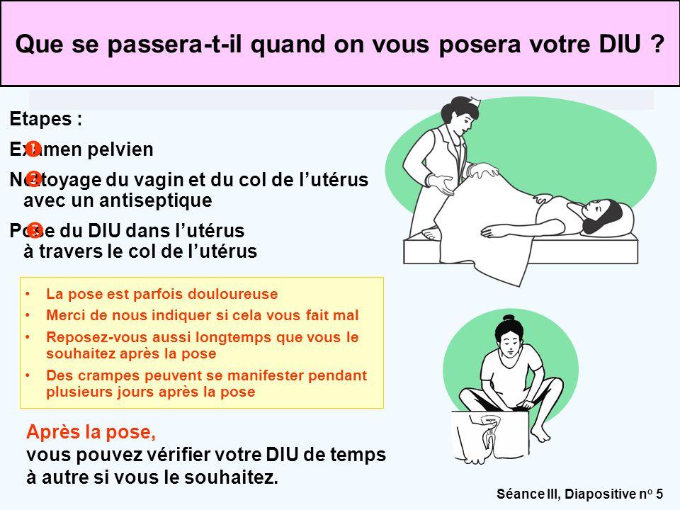 Séance III, Diapositive n o 6 Expliquer la procédure de pose d'un DIU –Nettoie le vagin et le col de l'utérus avec un antiseptique –Insère un bâtonnet dans l'utérus pour en mesurer la profondeur –Insère le DIU à travers le vagin jusque dans l'utérus, à l'aide d'un petit applicateur Après la pose, vous vous reposerez.