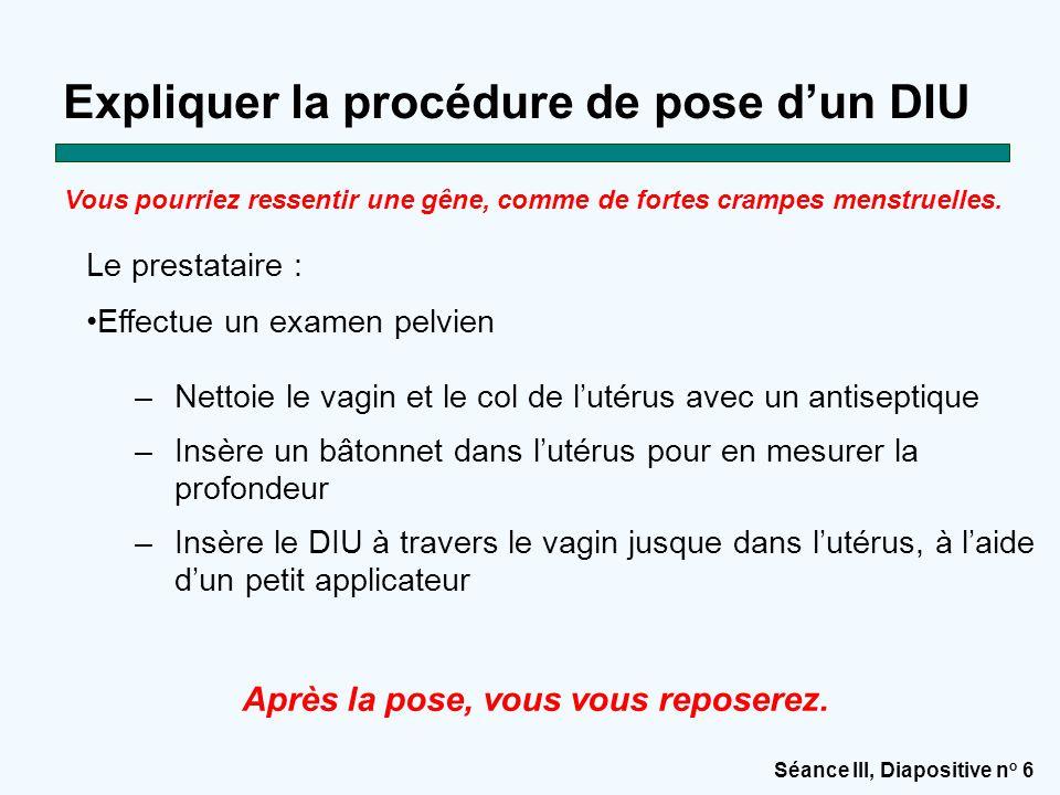 Séance III, Diapositive n o 6 Expliquer la procédure de pose d'un DIU –Nettoie le vagin et le col de l'utérus avec un antiseptique –Insère un bâtonnet