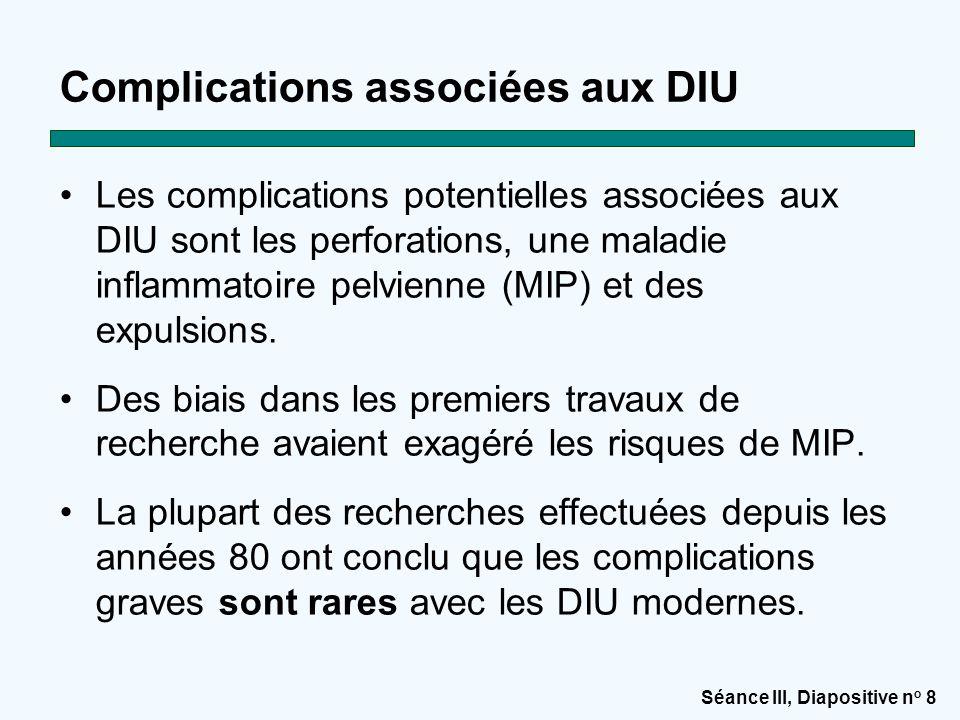 Séance III, Diapositive n o 8 Complications associées aux DIU Les complications potentielles associées aux DIU sont les perforations, une maladie infl