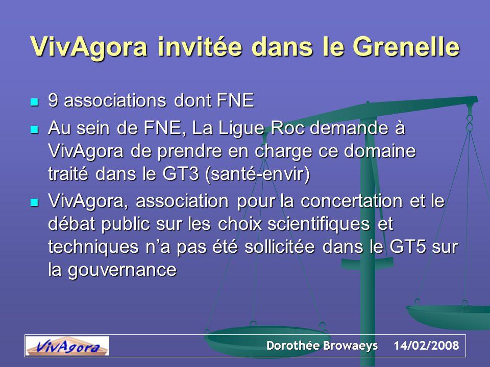 Dorothée Browaeys 14/02/2008 VivAgora invitée dans le Grenelle 9 associations dont FNE 9 associations dont FNE Au sein de FNE, La Ligue Roc demande à VivAgora de prendre en charge ce domaine traité dans le GT3 (santé-envir) Au sein de FNE, La Ligue Roc demande à VivAgora de prendre en charge ce domaine traité dans le GT3 (santé-envir) VivAgora, association pour la concertation et le débat public sur les choix scientifiques et techniques n'a pas été sollicitée dans le GT5 sur la gouvernance VivAgora, association pour la concertation et le débat public sur les choix scientifiques et techniques n'a pas été sollicitée dans le GT5 sur la gouvernance