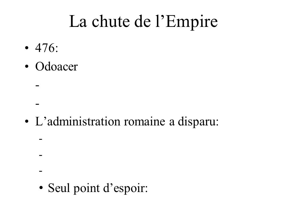 La chute de l'Empire 476: Odoacer - - L'administration romaine a disparu: - - - Seul point d'espoir: